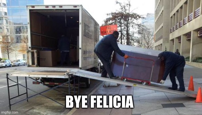 BYE FELICIA | image tagged in moving truck | made w/ Imgflip meme maker