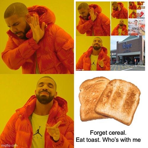 Forget cereal. Eat toast. Who's with me | image tagged in memes,drake hotline bling | made w/ Imgflip meme maker