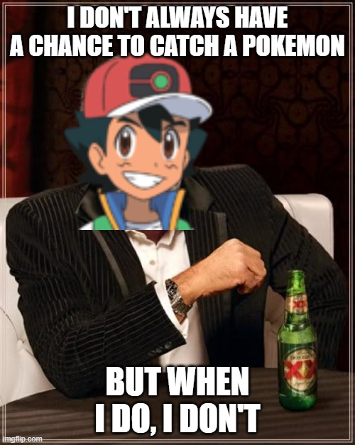 The most interesting ash in the world |  I DON'T ALWAYS HAVE A CHANCE TO CATCH A POKEMON; BUT WHEN I DO, I DON'T | image tagged in memes,the most interesting man in the world | made w/ Imgflip meme maker