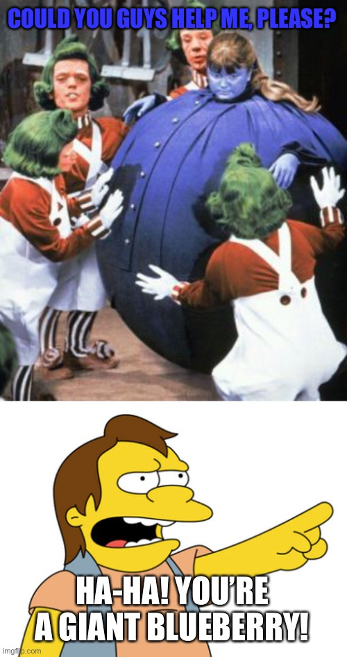 Nelson Laughs at Violet |  COULD YOU GUYS HELP ME, PLEASE? HA-HA! YOU'RE A GIANT BLUEBERRY! | image tagged in nelson muntz haha,violet fat,willy wonka,the simpsons | made w/ Imgflip meme maker