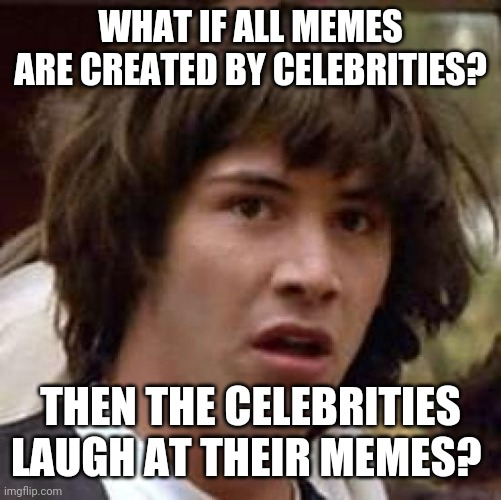 Conspiracy Keanu |  WHAT IF ALL MEMES ARE CREATED BY CELEBRITIES? THEN THE CELEBRITIES LAUGH AT THEIR MEMES? | image tagged in memes,conspiracy keanu | made w/ Imgflip meme maker