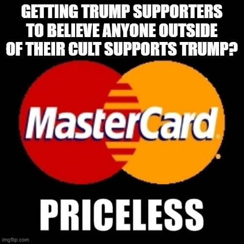 GETTING TRUMP SUPPORTERS TO BELIEVE ANYONE OUTSIDE OF THEIR CULT SUPPORTS TRUMP? | image tagged in priceless | made w/ Imgflip meme maker