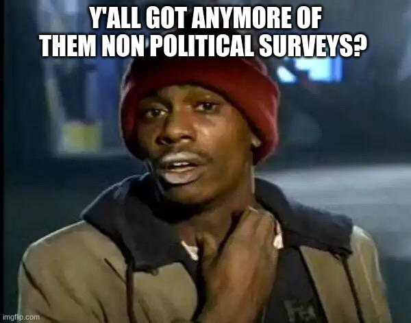 Y'all Got Any More Of That |  Y'ALL GOT ANYMORE OF THEM NON POLITICAL SURVEYS? | image tagged in memes,y'all got any more of that | made w/ Imgflip meme maker
