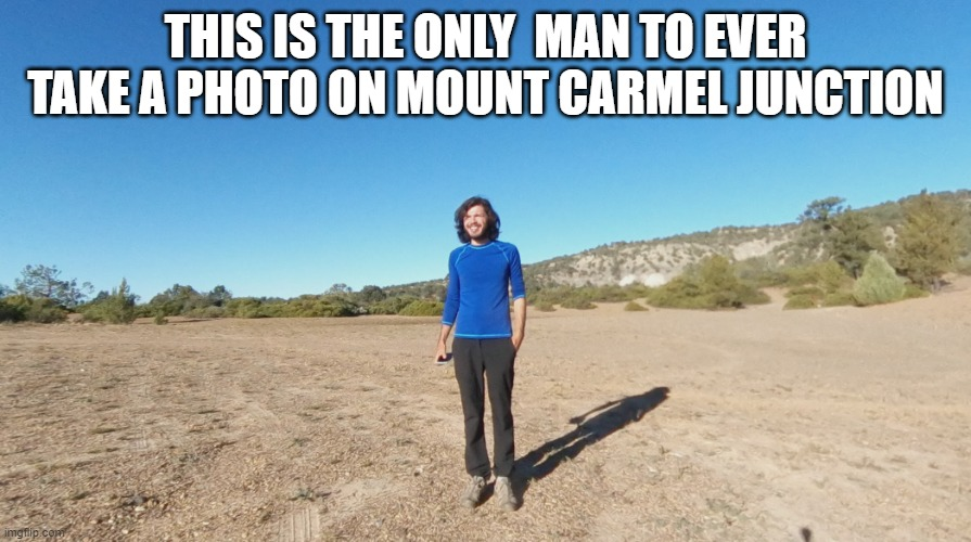 Mount Carmel Junction |  THIS IS THE ONLY  MAN TO EVER TAKE A PHOTO ON MOUNT CARMEL JUNCTION | image tagged in mountain,funny,real life,god | made w/ Imgflip meme maker