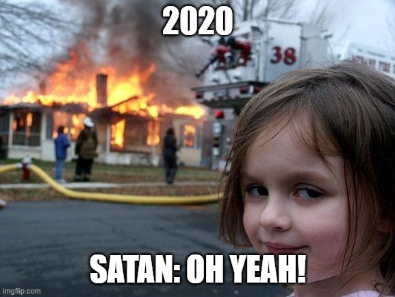 Disaster Girl |  2020; SATAN: OH YEAH! | image tagged in memes,disaster girl | made w/ Imgflip meme maker