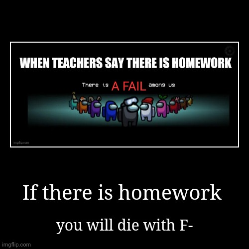 F FAIL | If there is homework | you will die with F- | image tagged in funny,demotivationals | made w/ Imgflip demotivational maker