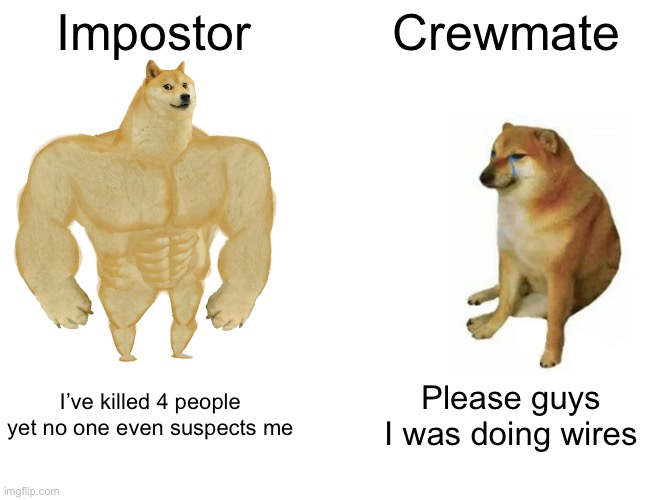 Buff Doge vs. Cheems Meme | Impostor Crewmate I've killed 4 people yet no one even suspects me Please guys I was doing wires | image tagged in memes,buff doge vs cheems | made w/ Imgflip meme maker