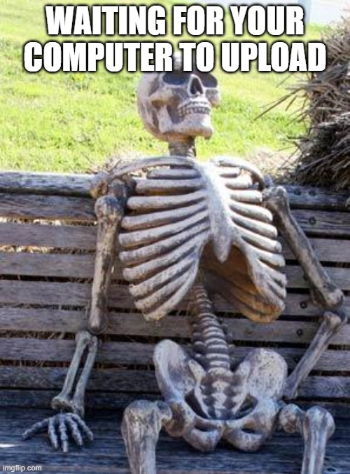 It takes a lifetime |  WAITING FOR YOUR COMPUTER TO UPLOAD | image tagged in memes,waiting skeleton | made w/ Imgflip meme maker