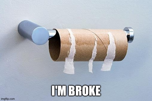 No More Toilet Paper | I'M BROKE | image tagged in no more toilet paper | made w/ Imgflip meme maker