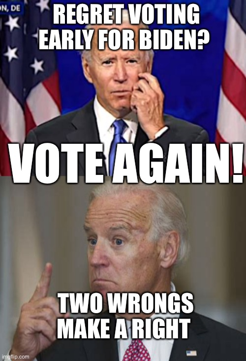 Regret voting early for Biden? |  REGRET VOTING EARLY FOR BIDEN? VOTE AGAIN! TWO WRONGS MAKE A RIGHT | image tagged in forgetful joe,biden,too early | made w/ Imgflip meme maker