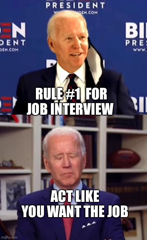 Act like you want to be President |  RULE #1  FOR JOB INTERVIEW; ACT LIKE YOU WANT THE JOB | image tagged in biden,sad joe biden | made w/ Imgflip meme maker