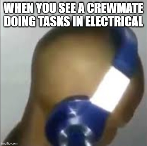 Among Us Meme |  WHEN YOU SEE A CREWMATE DOING TASKS IN ELECTRICAL | image tagged in i like ya cut g | made w/ Imgflip meme maker