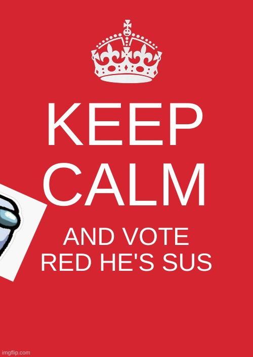 i just stole a random image off google, ignore the white box around the character |  KEEP CALM; AND VOTE RED HE'S SUS | image tagged in memes,keep calm and carry on red,among us | made w/ Imgflip meme maker