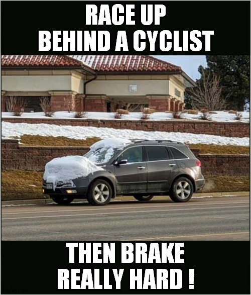 Cyclist Beware: It's All In The Timing ! |  RACE UP BEHIND A CYCLIST; THEN BRAKE REALLY HARD ! | image tagged in fun,cars,snow,cyclists,physics | made w/ Imgflip meme maker
