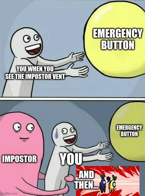 Running away ballon |  EMERGENCY BUTTON; YOU WHEN YOU SEE THE IMPOSTOR VENT; EMERGENCY BUTTON; IMPOSTOR; YOU; AND THEN... | image tagged in memes,running away balloon,among us,emergency meeting among us,impostor of the vent | made w/ Imgflip meme maker