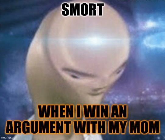 SMORT |  SMORT; WHEN I WIN AN ARGUMENT WITH MY MOM | image tagged in smort,smort x2 | made w/ Imgflip meme maker