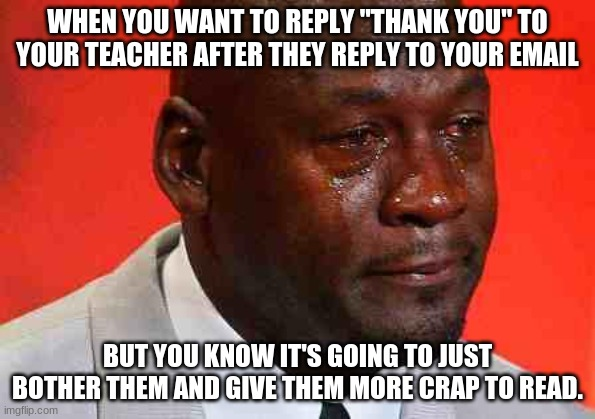 "crying michael jordan |  WHEN YOU WANT TO REPLY ""THANK YOU"" TO YOUR TEACHER AFTER THEY REPLY TO YOUR EMAIL; BUT YOU KNOW IT'S GOING TO JUST BOTHER THEM AND GIVE THEM MORE CRAP TO READ. 