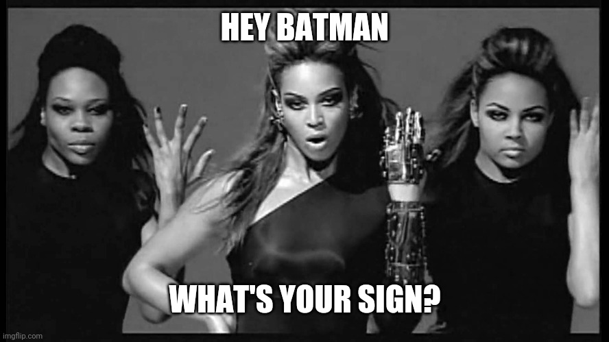 HEY BATMAN WHAT'S YOUR SIGN? | image tagged in beyonce single ladies | made w/ Imgflip meme maker