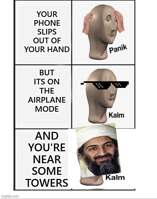 bin laden was well covered |  YOUR PHONE SLIPS OUT OF YOUR HAND; BUT ITS ON THE AIRPLANE MODE; AND YOU'RE NEAR SOME TOWERS | image tagged in osama bin laden,dark humor,smh,funny memes,dank memes,epic | made w/ Imgflip meme maker