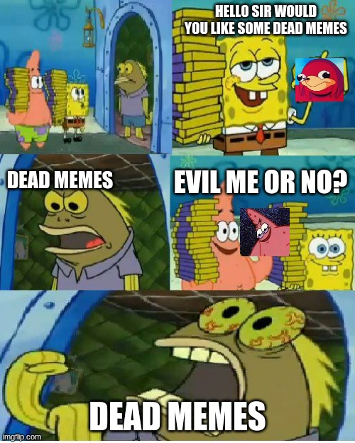 all the dead memes  i can think of |  HELLO SIR WOULD YOU LIKE SOME DEAD MEMES; DEAD MEMES; EVIL ME OR NO? DEAD MEMES | image tagged in memes,chocolate spongebob,ugandan knuckles,evil patrick | made w/ Imgflip meme maker
