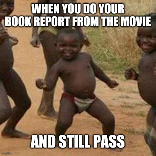 WHEN YOU DO YOUR BOOK REPORT FROM THE MOVIE AND STILL PASS | image tagged in memes,third world success kid | made w/ Imgflip meme maker
