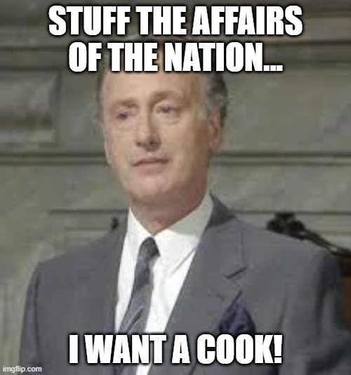 I want a cook! |  STUFF THE AFFAIRS OF THE NATION... I WANT A COOK! | image tagged in yes prime minister,i want,jim hacker,cook,priorities | made w/ Imgflip meme maker