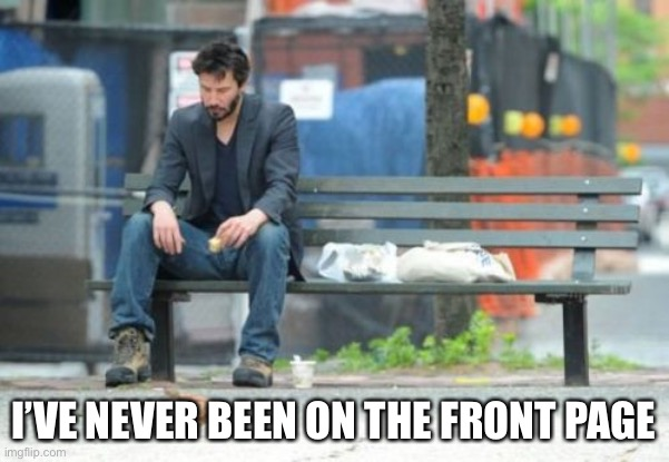 Sad Keanu Meme | I'VE NEVER BEEN ON THE FRONT PAGE | image tagged in memes,sad keanu | made w/ Imgflip meme maker