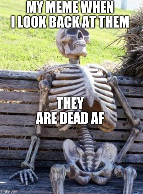 My Memes Now |  MY MEME WHEN I LOOK BACK AT THEM; THEY ARE DEAD AF | image tagged in memes,waiting skeleton | made w/ Imgflip meme maker