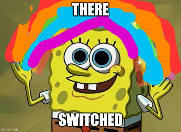fbnm,./l,l, |  THERE; SWITCHED | image tagged in memes,imagination spongebob | made w/ Imgflip meme maker
