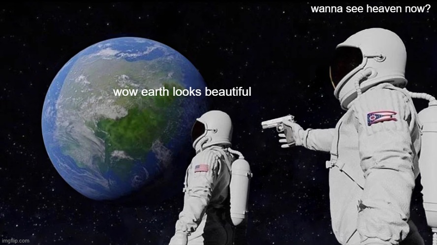 lel |  wanna see heaven now? wow earth looks beautiful | image tagged in memes,always has been | made w/ Imgflip meme maker