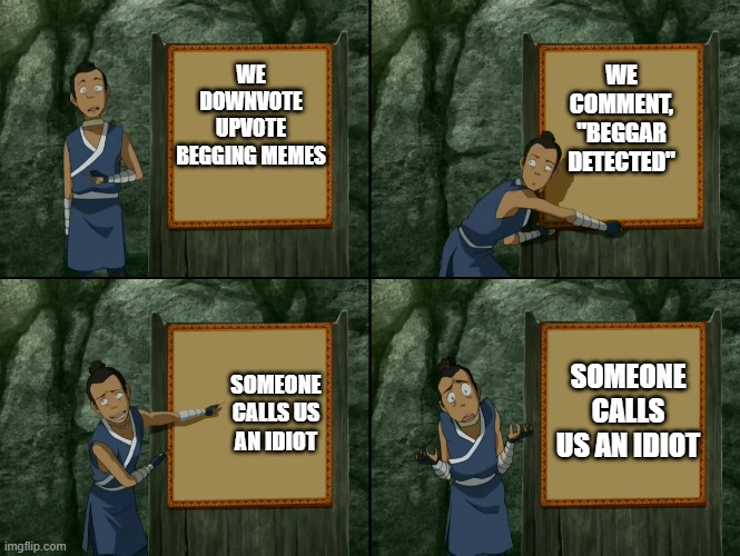 "We'll never get rid of them...... |  WE COMMENT, ""BEGGAR DETECTED""; WE DOWNVOTE UPVOTE BEGGING MEMES; SOMEONE CALLS US AN IDIOT; SOMEONE CALLS US AN IDIOT 