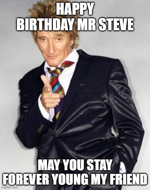 Rod Stewart - Happy Birthday |  HAPPY BIRTHDAY MR STEVE; MAY YOU STAY FOREVER YOUNG MY FRIEND | image tagged in happy birthday | made w/ Imgflip meme maker