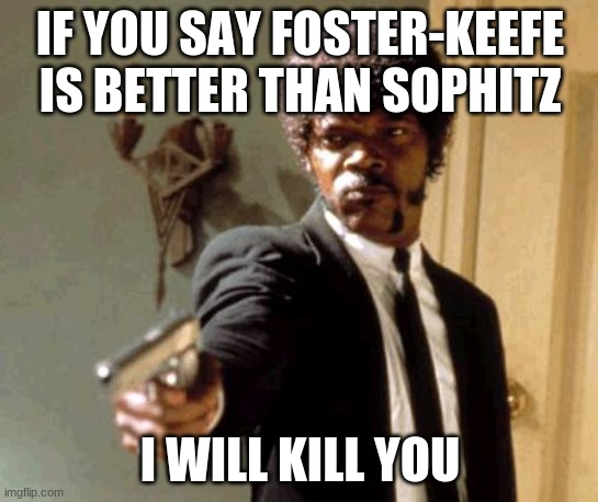 Say That Again I Dare You |  IF YOU SAY FOSTER-KEEFE IS BETTER THAN SOPHITZ; I WILL KILL YOU | image tagged in memes,say that again i dare you | made w/ Imgflip meme maker