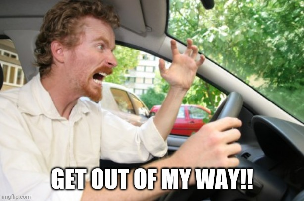 Road Rage | GET OUT OF MY WAY!! | image tagged in road rage | made w/ Imgflip meme maker