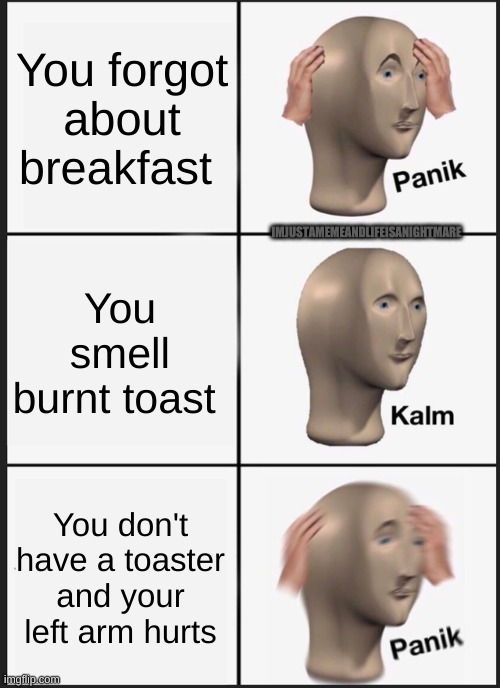 There's no toaster |  You forgot about breakfast; IMJUSTAMEMEANDLIFEISANIGHTMARE; You smell burnt toast; You don't have a toaster and your left arm hurts | image tagged in memes,panik kalm panik | made w/ Imgflip meme maker