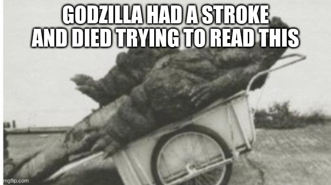 GODZILLA HAD A STROKE AND DIED TRYING TO READ THIS | image tagged in dead godzilla | made w/ Imgflip meme maker