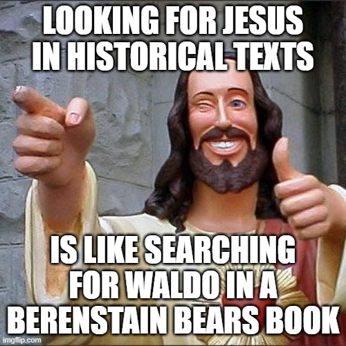No, you won't find him in any actual histories |  LOOKING FOR JESUS IN HISTORICAL TEXTS; IS LIKE SEARCHING FOR WALDO IN A BERENSTAIN BEARS BOOK | image tagged in jesus christ,fanfiction | made w/ Imgflip meme maker