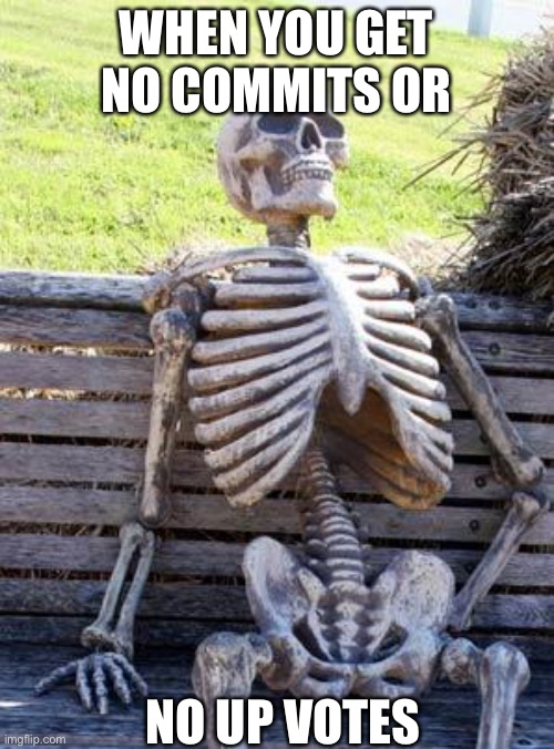Waiting Skeleton |  WHEN YOU GET NO COMMITS OR; NO UP VOTES | image tagged in memes,waiting skeleton | made w/ Imgflip meme maker