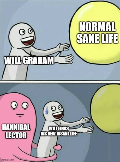 Who wants to marathon the gory awesomeness on Netflix right now |  NORMAL SANE LIFE; WILL GRAHAM; HANNIBAL LECTOR; WILL FINDS HIS NEW INSANE LIFE | image tagged in memes,running away balloon | made w/ Imgflip meme maker