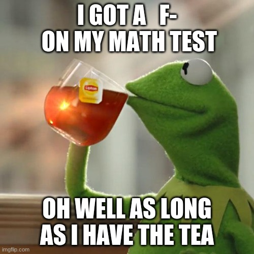 But That's None Of My Business |  I GOT A   F-  ON MY MATH TEST; OH WELL AS LONG AS I HAVE THE TEA | image tagged in memes,but that's none of my business,kermit the frog | made w/ Imgflip meme maker