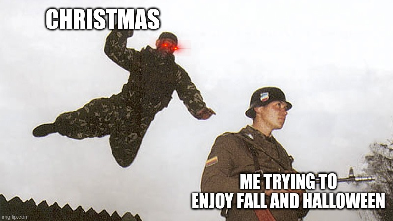 Soldier jump spetznaz |  CHRISTMAS; ME TRYING TO ENJOY FALL AND HALLOWEEN | image tagged in christmas too early,christmas,fall,halloween,spoopy | made w/ Imgflip meme maker