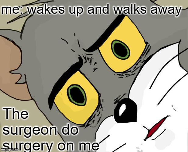 Unsettled Tom Meme |  me: wakes up and walks away; The surgeon do surgery on me | image tagged in memes,unsettled tom | made w/ Imgflip meme maker