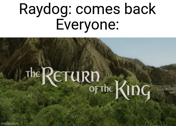 Yay |  Raydog: comes back Everyone: | image tagged in the return of the king,memes,funny,raydog,yay | made w/ Imgflip meme maker