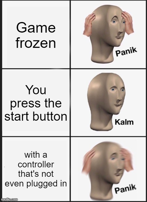 Panik Kalm Panik |  Game frozen; You press the start button; with a controller that's not even plugged in | image tagged in memes,panik kalm panik | made w/ Imgflip meme maker