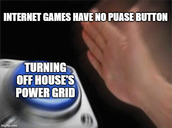 Blank Nut Button |  INTERNET GAMES HAVE NO PUASE BUTTON; TURNING OFF HOUSE'S POWER GRID | image tagged in memes,blank nut button | made w/ Imgflip meme maker