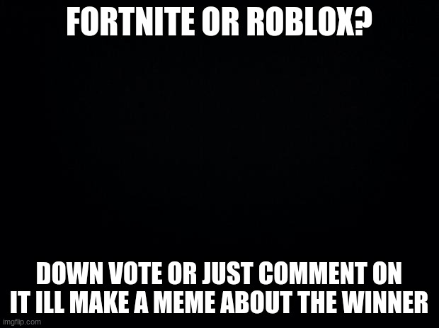 fortnite or roblox?? |  FORTNITE OR ROBLOX? DOWN VOTE OR JUST COMMENT ON IT ILL MAKE A MEME ABOUT THE WINNER | image tagged in black background,roblox meme,fortnite meme,witch | made w/ Imgflip meme maker