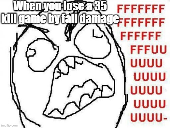 FFFFFFFUUUUUUUUUUUU |  When you lose a 35 kill game by fall damage | image tagged in memes,fffffffuuuuuuuuuuuu | made w/ Imgflip meme maker