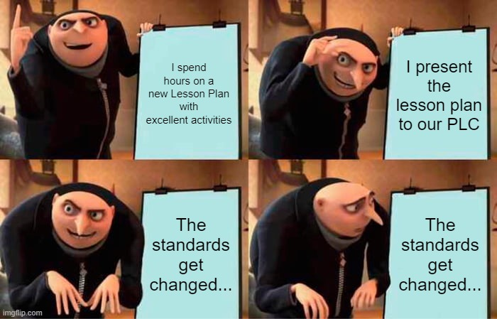 Lesson Plans |  I spend hours on a new Lesson Plan with excellent activities; I present the lesson plan to our PLC; The standards get changed... The standards get changed... | image tagged in memes,gru's plan,teachers | made w/ Imgflip meme maker