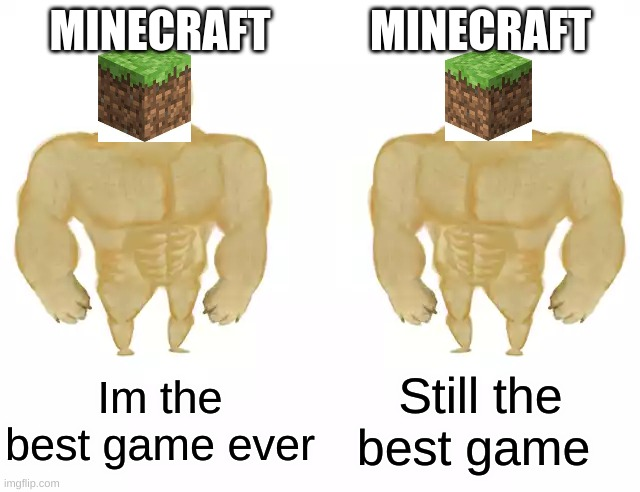 Buff Doge vs Buff Doge |  MINECRAFT; MINECRAFT; Im the best game ever; Still the best game | image tagged in buff doge vs buff doge | made w/ Imgflip meme maker