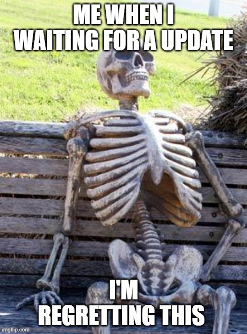 Waiting Skeleton |  ME WHEN I WAITING FOR A UPDATE; I'M REGRETTING THIS | image tagged in memes,waiting skeleton | made w/ Imgflip meme maker